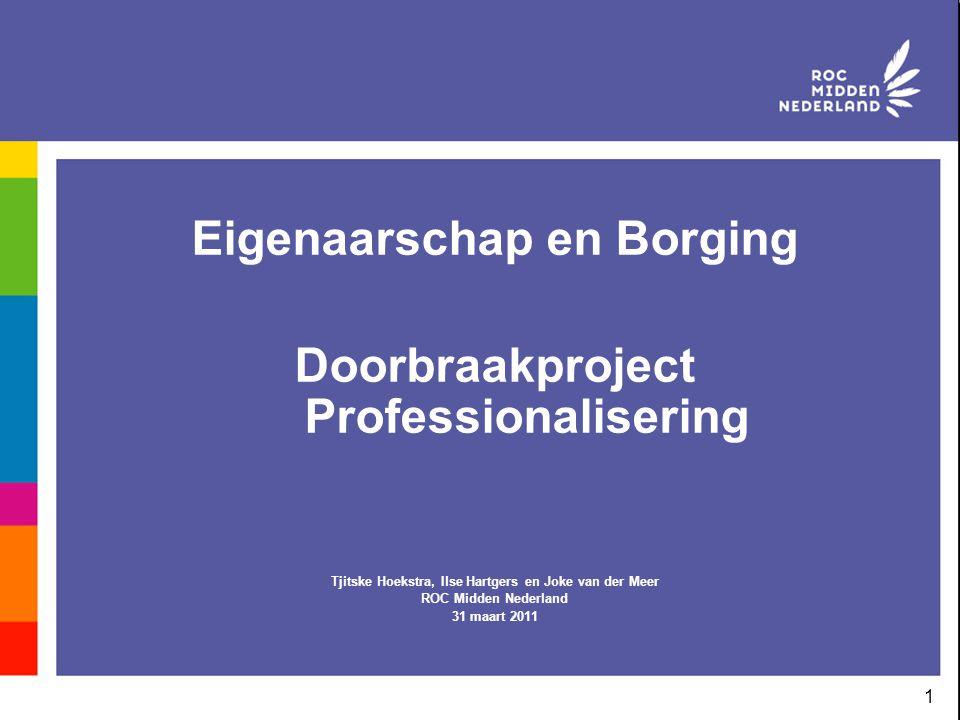 1 Eigenaarschap en Borging Doorbraakproject Professionalisering Tjitske Hoekstra, Ilse Hartgers en Joke van der Meer ROC Midden Nederland 31 maart 201