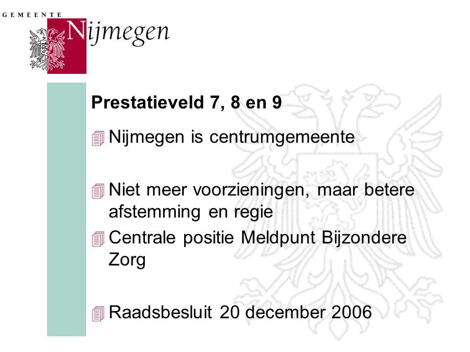 Prestatieveld 7, 8 en 9 4 Nijmegen is centrumgemeente 4 Niet meer voorzieningen, maar betere afstemming en regie 4 Centrale positie Meldpunt Bijzondere Zorg 4 Raadsbesluit 20 december 2006