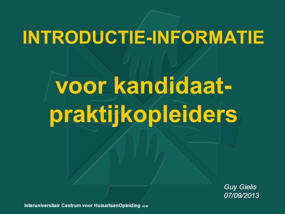 INTRODUCTIE-INFORMATIE voor kandidaat- praktijkopleiders Guy Gielis 07/09/2013 Interuniversitair Centrum voor HuisartsenOpleiding vzw