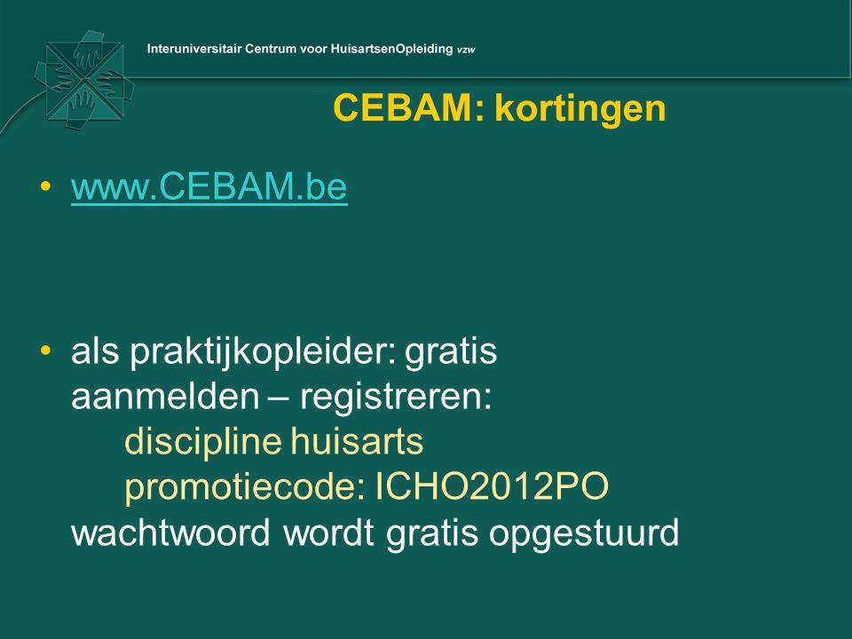 CEBAM: kortingen www.CEBAM.be als praktijkopleider: gratis aanmelden – registreren: discipline huisarts promotiecode: ICHO2012PO wachtwoord wordt grat