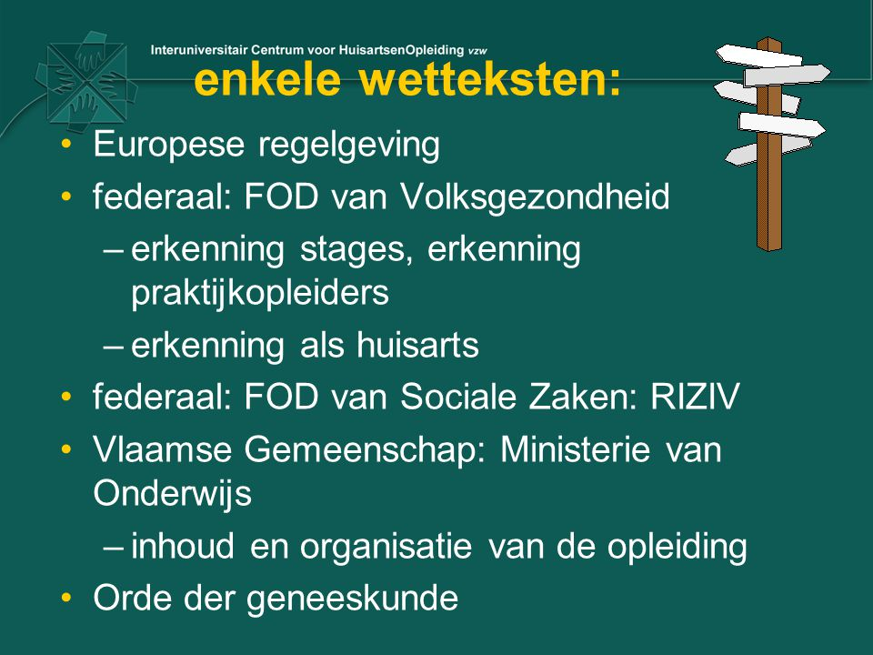 enkele wetteksten: Europese regelgeving federaal: FOD van Volksgezondheid –erkenning stages, erkenning praktijkopleiders –erkenning als huisarts feder