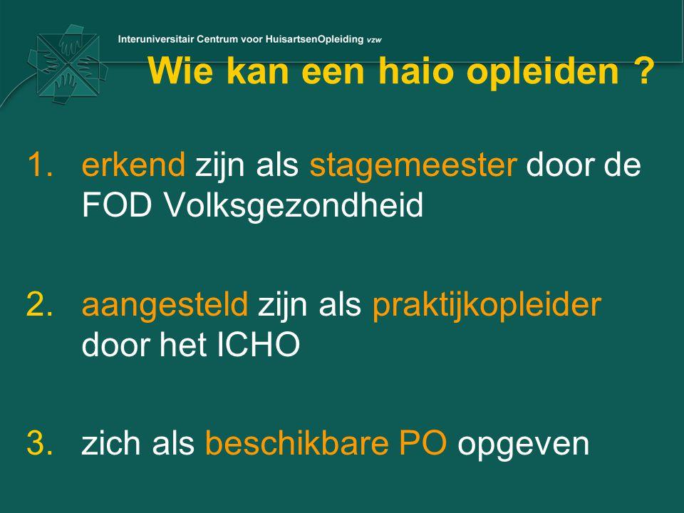 Wie kan een haio opleiden ? 1.erkend zijn als stagemeester door de FOD Volksgezondheid 2.aangesteld zijn als praktijkopleider door het ICHO 3.zich als
