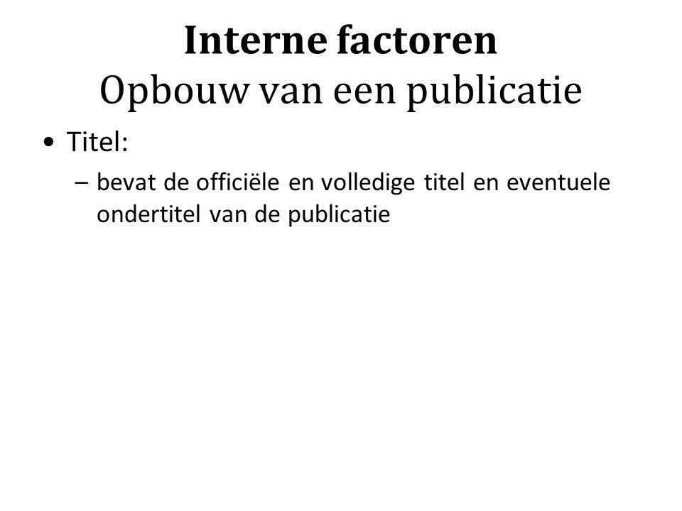 Interne factoren Opbouw van een publicatie Titel: –bevat de officiële en volledige titel en eventuele ondertitel van de publicatie
