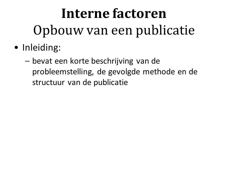 Interne factoren Opbouw van een publicatie Inleiding: –bevat een korte beschrijving van de probleemstelling, de gevolgde methode en de structuur van de publicatie