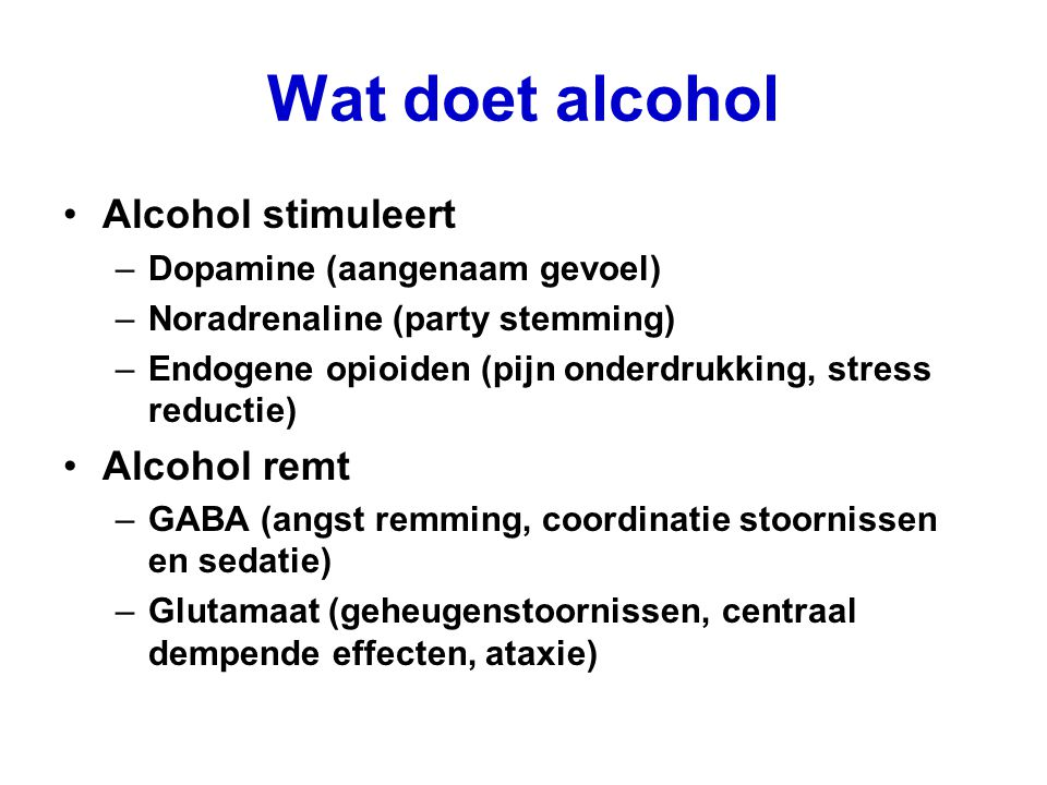 Wat doet alcohol Alcohol stimuleert –Dopamine (aangenaam gevoel) –Noradrenaline (party stemming) –Endogene opioiden (pijn onderdrukking, stress reduct