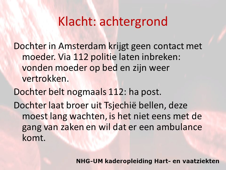 NHG-UM kaderopleiding Hart- en vaatziekten Klacht: achtergrond Dochter in Amsterdam krijgt geen contact met moeder. Via 112 politie laten inbreken: vo
