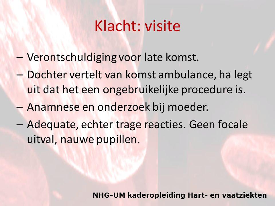 NHG-UM kaderopleiding Hart- en vaatziekten Klacht: visite –Verontschuldiging voor late komst. –Dochter vertelt van komst ambulance, ha legt uit dat he