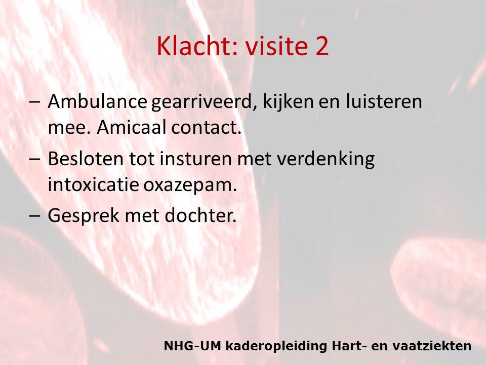 NHG-UM kaderopleiding Hart- en vaatziekten Klacht: visite 2 –Ambulance gearriveerd, kijken en luisteren mee. Amicaal contact. –Besloten tot insturen m