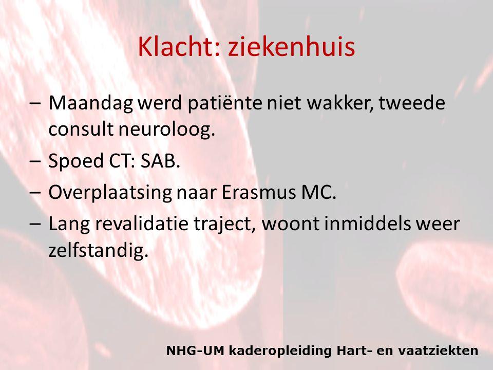 NHG-UM kaderopleiding Hart- en vaatziekten Klacht: ziekenhuis –Maandag werd patiënte niet wakker, tweede consult neuroloog. –Spoed CT: SAB. –Overplaat