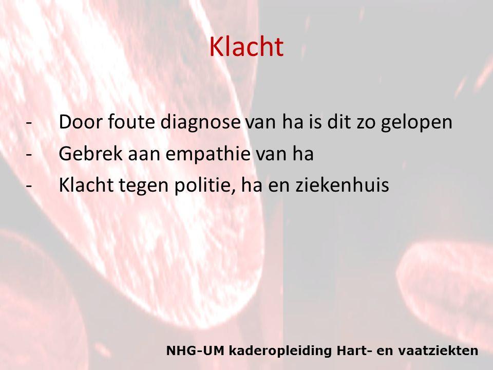 NHG-UM kaderopleiding Hart- en vaatziekten Klacht -Door foute diagnose van ha is dit zo gelopen -Gebrek aan empathie van ha -Klacht tegen politie, ha en ziekenhuis