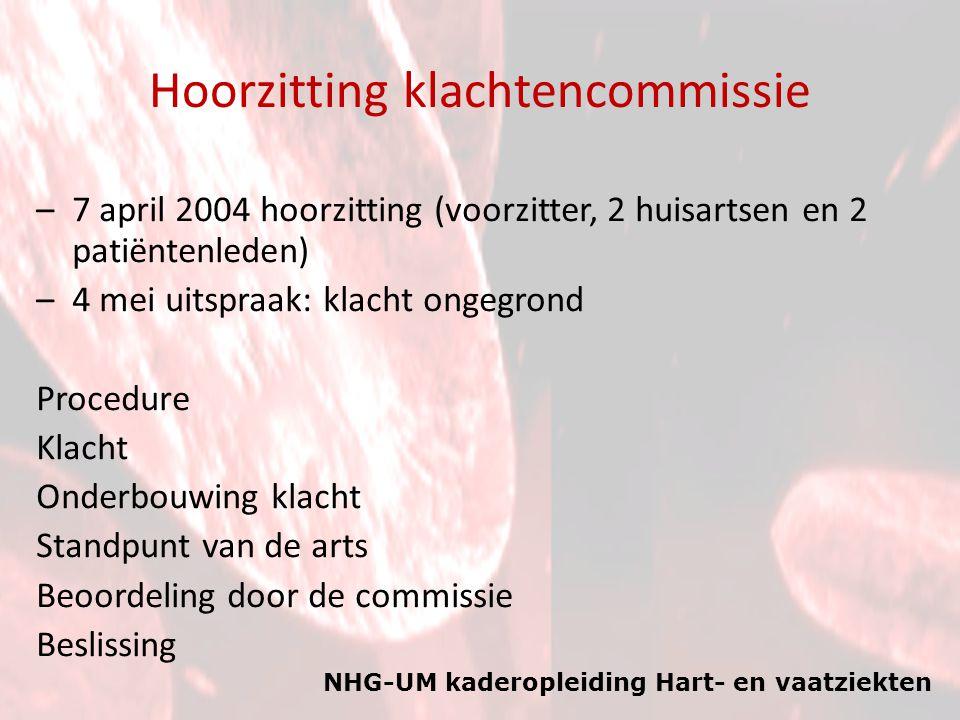 NHG-UM kaderopleiding Hart- en vaatziekten Hoorzitting klachtencommissie –7 april 2004 hoorzitting (voorzitter, 2 huisartsen en 2 patiëntenleden) –4 m