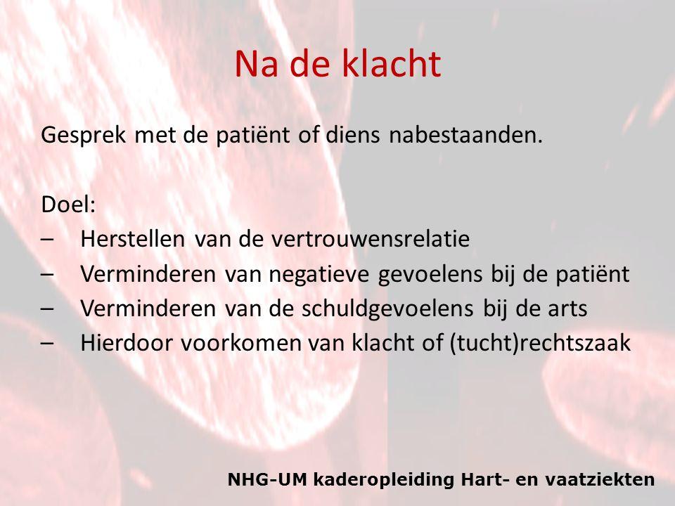 NHG-UM kaderopleiding Hart- en vaatziekten Na de klacht Gesprek met de patiënt of diens nabestaanden. Doel: –Herstellen van de vertrouwensrelatie –Ver