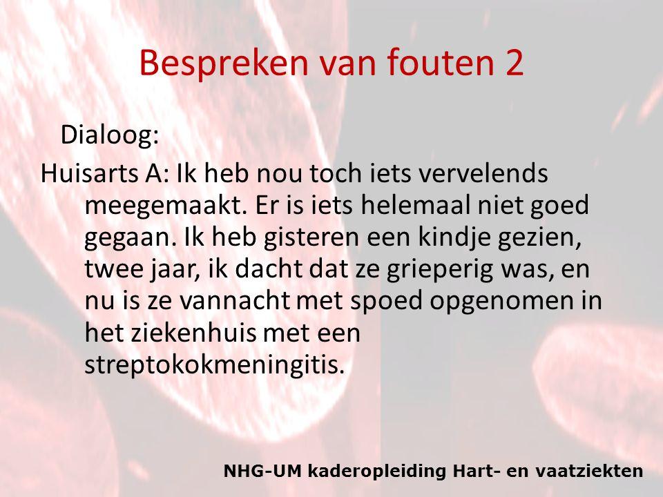 NHG-UM kaderopleiding Hart- en vaatziekten Bespreken van fouten 2 Dialoog: Huisarts A: Ik heb nou toch iets vervelends meegemaakt. Er is iets helemaal