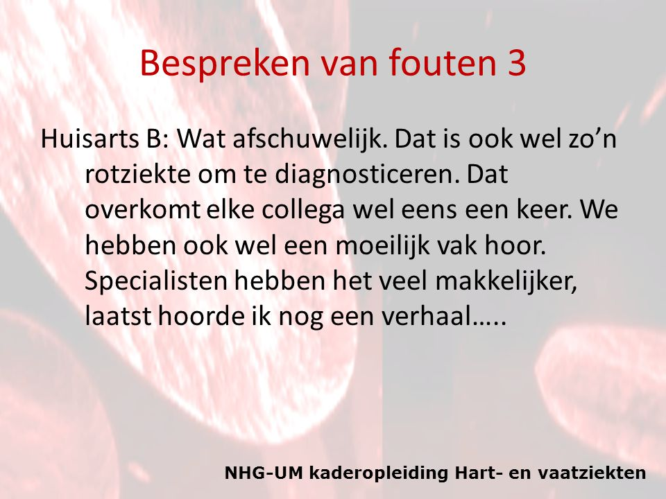 NHG-UM kaderopleiding Hart- en vaatziekten Bespreken van fouten 3 Huisarts B: Wat afschuwelijk. Dat is ook wel zo'n rotziekte om te diagnosticeren. Da