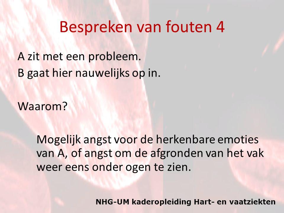 NHG-UM kaderopleiding Hart- en vaatziekten Bespreken van fouten 4 A zit met een probleem. B gaat hier nauwelijks op in. Waarom? Mogelijk angst voor de