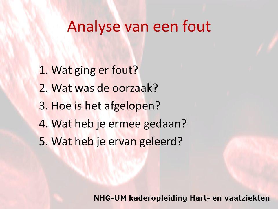 NHG-UM kaderopleiding Hart- en vaatziekten Analyse van een fout 1. Wat ging er fout? 2. Wat was de oorzaak? 3. Hoe is het afgelopen? 4. Wat heb je erm