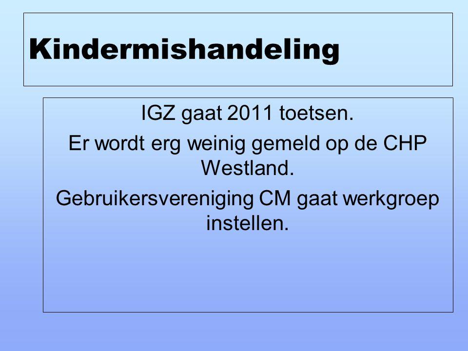 Kindermishandeling IGZ gaat 2011 toetsen. Er wordt erg weinig gemeld op de CHP Westland. Gebruikersvereniging CM gaat werkgroep instellen.