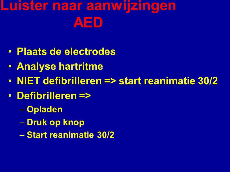 Luister naar aanwijzingen AED Plaats de electrodes Analyse hartritme NIET defibrilleren => start reanimatie 30/2 Defibrilleren => –Opladen –Druk op knop –Start reanimatie 30/2