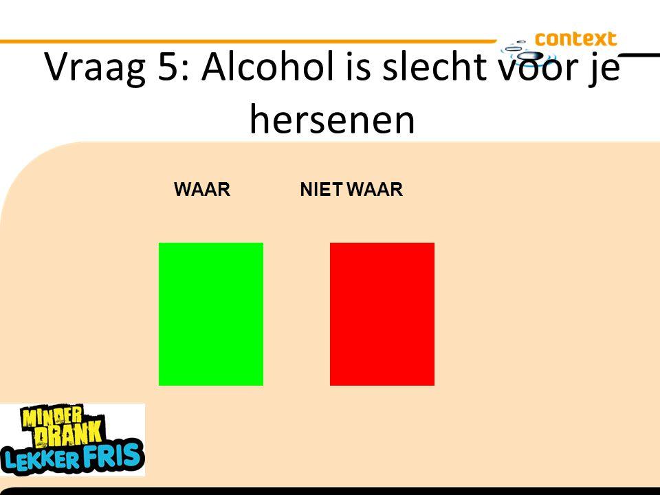 Vraag 5: Alcohol is slecht voor je hersenen WAAR NIET WAAR