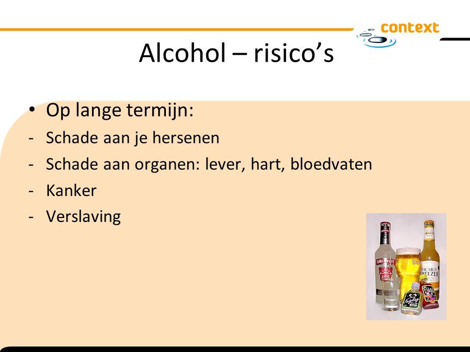 Alcohol – risico's Op lange termijn: -Schade aan je hersenen -Schade aan organen: lever, hart, bloedvaten -Kanker -Verslaving