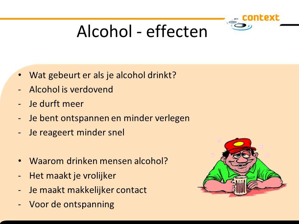 Alcohol - effecten Wat gebeurt er als je alcohol drinkt? -Alcohol is verdovend -Je durft meer -Je bent ontspannen en minder verlegen -Je reageert mind