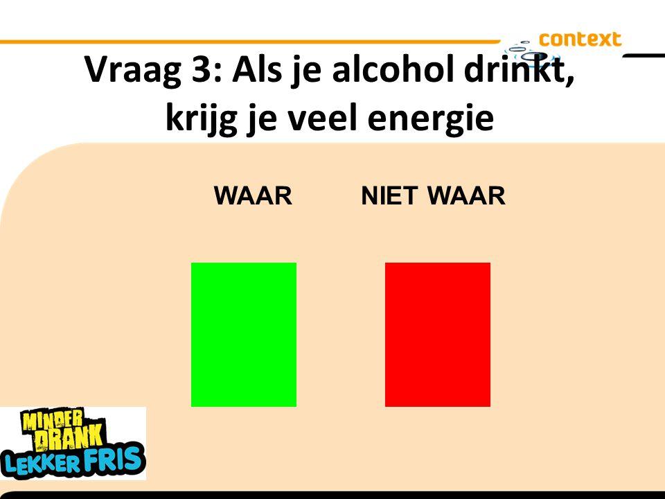 Vraag 3: Als je alcohol drinkt, krijg je veel energie WAAR NIET WAAR