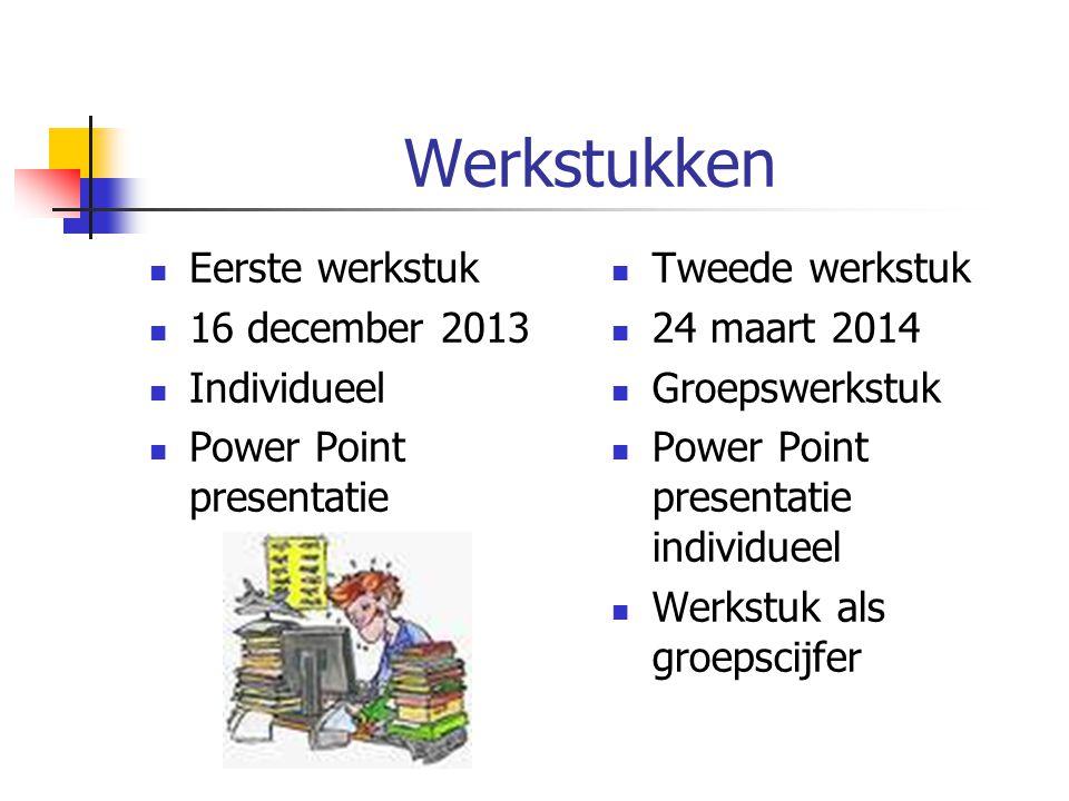 Werkstukken Eerste werkstuk 16 december 2013 Individueel Power Point presentatie Tweede werkstuk 24 maart 2014 Groepswerkstuk Power Point presentatie
