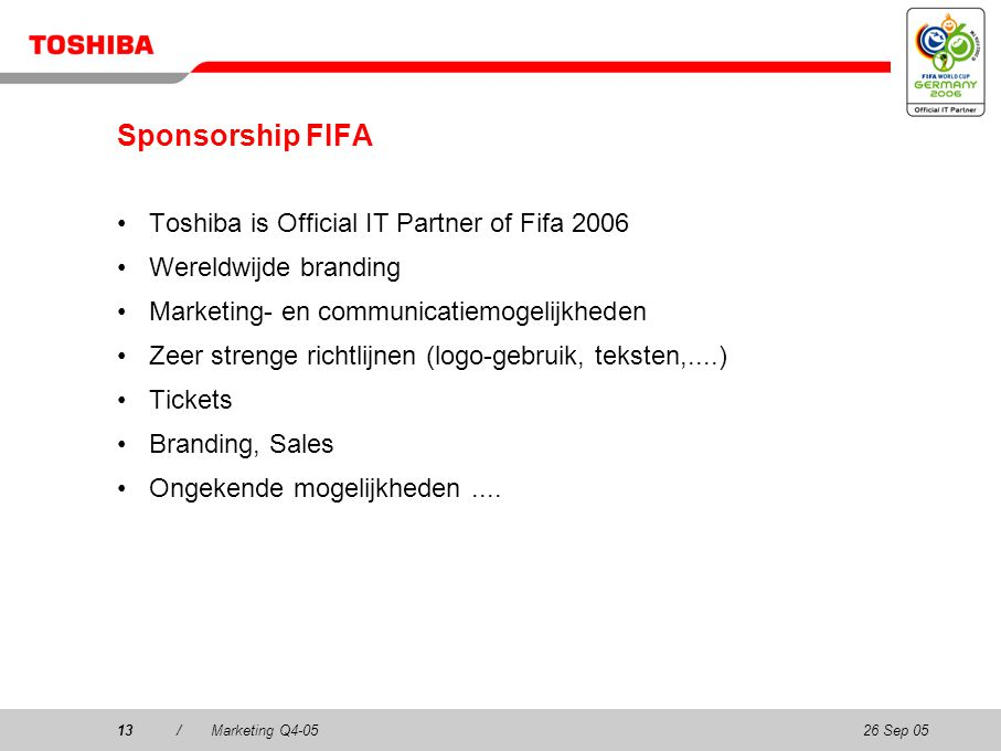26 Sep 0513/Marketing Q4-0513 Sponsorship FIFA Toshiba is Official IT Partner of Fifa 2006 Wereldwijde branding Marketing- en communicatiemogelijkheden Zeer strenge richtlijnen (logo-gebruik, teksten,....) Tickets Branding, Sales Ongekende mogelijkheden....