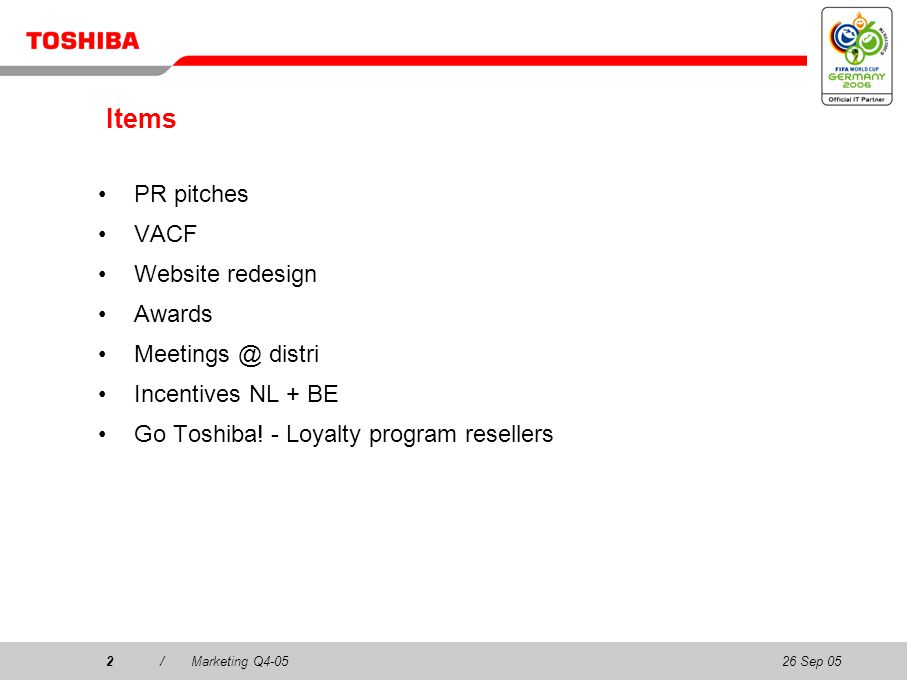 26 Sep 052/Marketing Q4-052 Items PR pitches VACF Website redesign Awards Meetings @ distri Incentives NL + BE Go Toshiba! - Loyalty program resellers