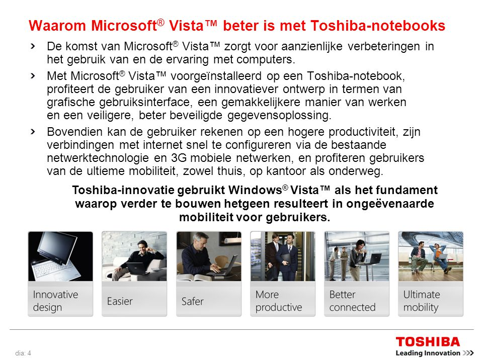 dia: 5 Innovatief design Toshiba heeft de look-and-feel van haar hulpprogramma s, tools en diagnostische programma s opnieuw vormgegeven om ze perfect te laten passen bij de Microsoft ® Vista™-ervaring.