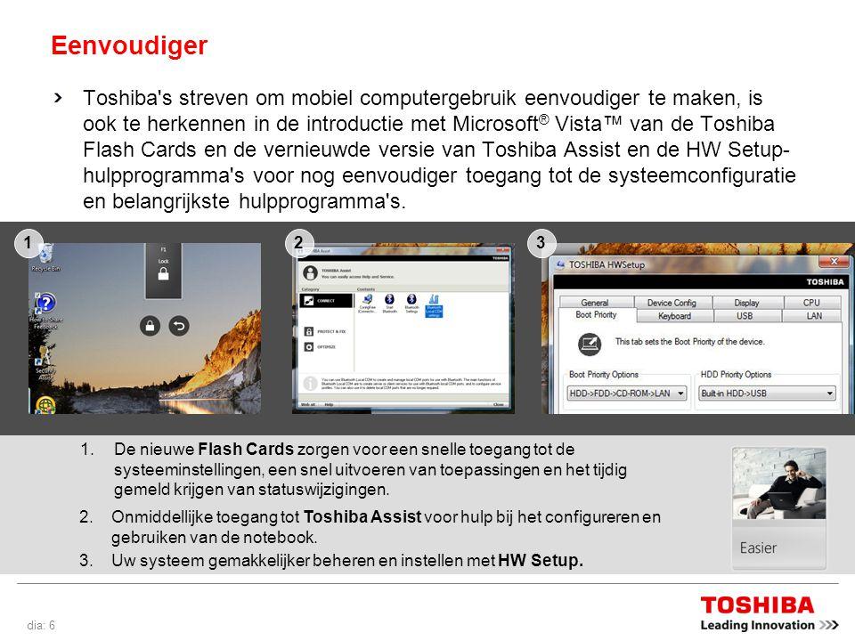 dia: 6 Eenvoudiger Toshiba s streven om mobiel computergebruik eenvoudiger te maken, is ook te herkennen in de introductie met Microsoft ® Vista™ van de Toshiba Flash Cards en de vernieuwde versie van Toshiba Assist en de HW Setup- hulpprogramma s voor nog eenvoudiger toegang tot de systeemconfiguratie en belangrijkste hulpprogramma s.