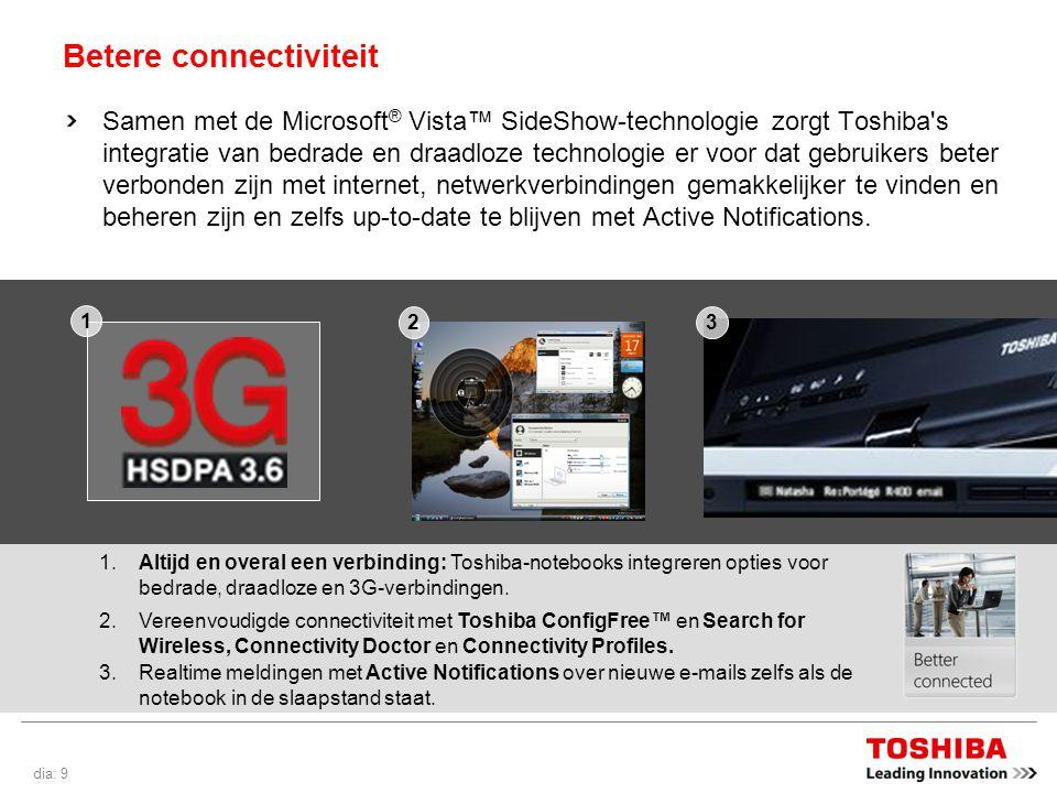 dia: 9 Betere connectiviteit Samen met de Microsoft ® Vista™ SideShow-technologie zorgt Toshiba s integratie van bedrade en draadloze technologie er voor dat gebruikers beter verbonden zijn met internet, netwerkverbindingen gemakkelijker te vinden en beheren zijn en zelfs up-to-date te blijven met Active Notifications.