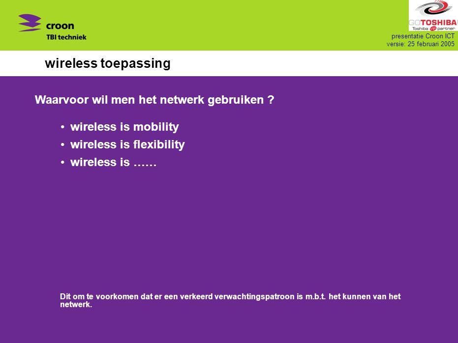 presentatie Croon ICT versie: 25 februari 2005 wireless toepassing wireless is mobility wireless is flexibility wireless is …… Waarvoor wil men het ne