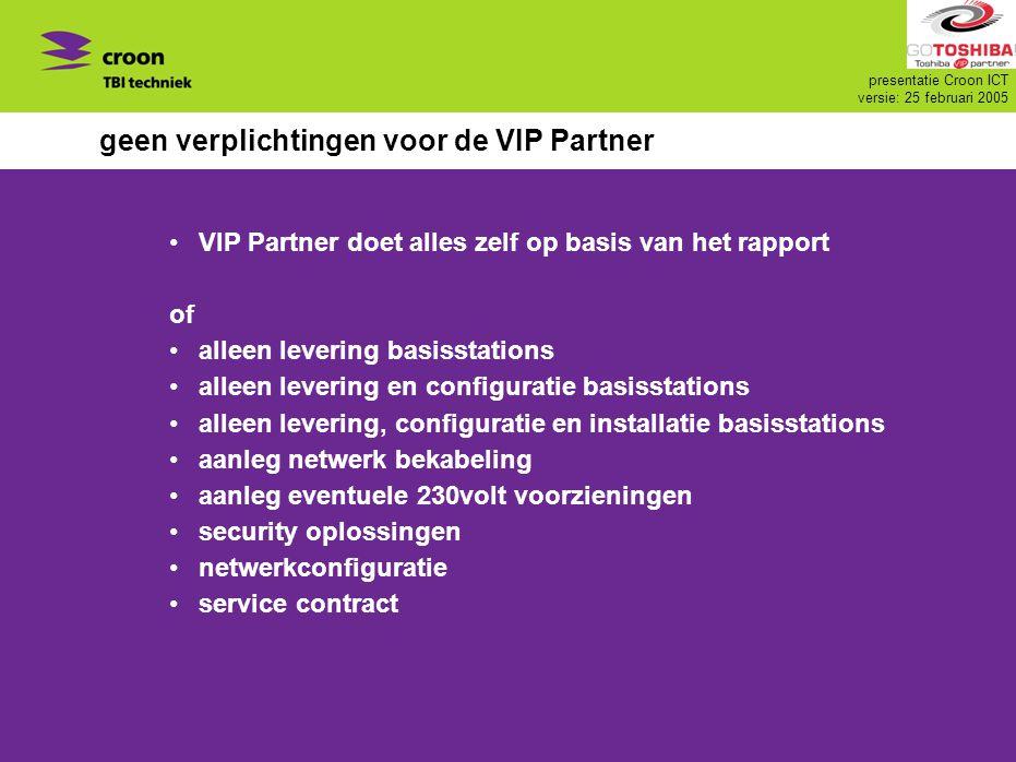 presentatie Croon ICT versie: 25 februari 2005 geen verplichtingen voor de VIP Partner VIP Partner doet alles zelf op basis van het rapport of alleen