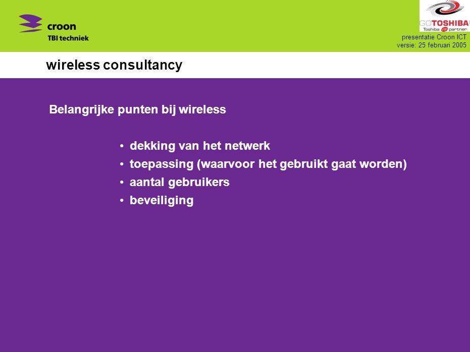 presentatie Croon ICT versie: 25 februari 2005 wireless consultancy Belangrijke punten bij wireless dekking van het netwerk toepassing (waarvoor het g