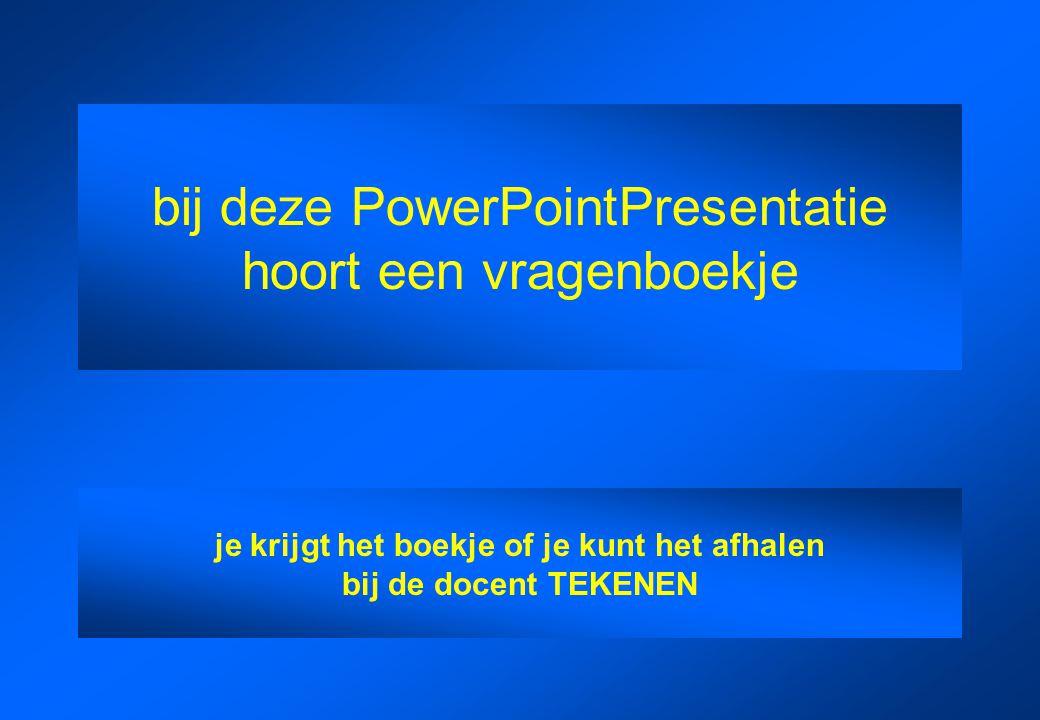 bij deze PowerPointPresentatie hoort een vragenboekje je krijgt het boekje of je kunt het afhalen bij de docent TEKENEN