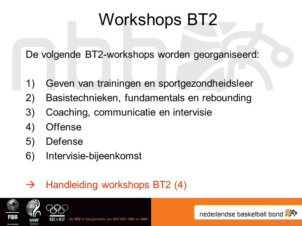 De volgende BT2-workshops worden georganiseerd: 1)Geven van trainingen en sportgezondheidsleer 2)Basistechnieken, fundamentals en rebounding 3)Coaching, communicatie en intervisie 4)Offense 5)Defense 6)Intervisie-bijeenkomst  Handleiding workshops BT2 (4) Workshops BT2