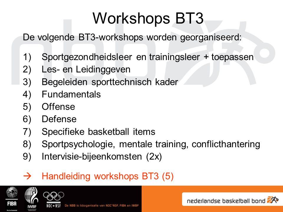 De volgende BT3-workshops worden georganiseerd: 1)Sportgezondheidsleer en trainingsleer + toepassen 2)Les- en Leidinggeven 3)Begeleiden sporttechnisch kader 4)Fundamentals 5)Offense 6)Defense 7)Specifieke basketball items 8)Sportpsychologie, mentale training, conflicthantering 9)Intervisie-bijeenkomsten (2x)  Handleiding workshops BT3 (5) Workshops BT3