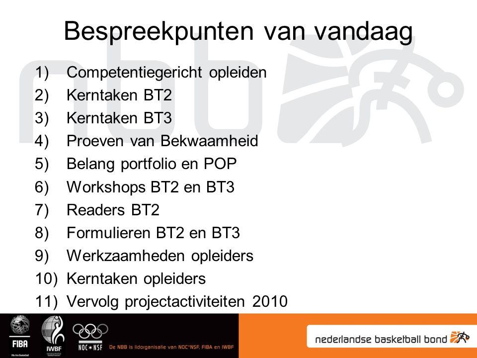 Bespreekpunten van vandaag 1)Competentiegericht opleiden 2)Kerntaken BT2 3)Kerntaken BT3 4)Proeven van Bekwaamheid 5)Belang portfolio en POP 6)Workshops BT2 en BT3 7)Readers BT2 8)Formulieren BT2 en BT3 9)Werkzaamheden opleiders 10)Kerntaken opleiders 11)Vervolg projectactiviteiten 2010