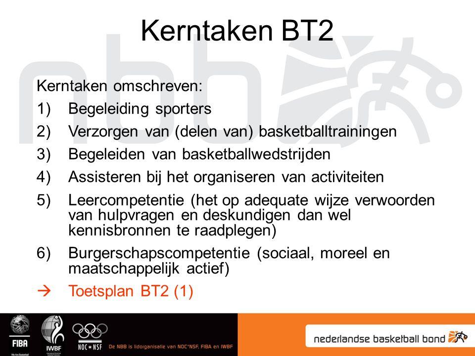 Kerntaken BT2 Kerntaken omschreven: 1)Begeleiding sporters 2)Verzorgen van (delen van) basketballtrainingen 3)Begeleiden van basketballwedstrijden 4)Assisteren bij het organiseren van activiteiten 5)Leercompetentie (het op adequate wijze verwoorden van hulpvragen en deskundigen dan wel kennisbronnen te raadplegen) 6)Burgerschapscompetentie (sociaal, moreel en maatschappelijk actief)  Toetsplan BT2 (1)