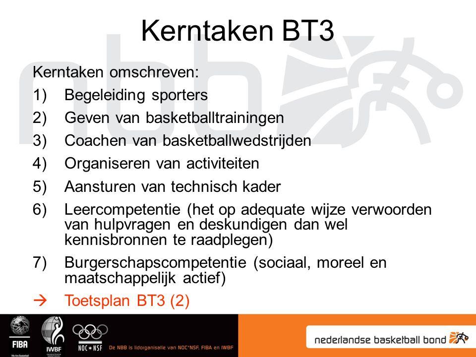 Kerntaken BT3 Kerntaken omschreven: 1)Begeleiding sporters 2)Geven van basketballtrainingen 3)Coachen van basketballwedstrijden 4)Organiseren van activiteiten 5)Aansturen van technisch kader 6)Leercompetentie (het op adequate wijze verwoorden van hulpvragen en deskundigen dan wel kennisbronnen te raadplegen) 7)Burgerschapscompetentie (sociaal, moreel en maatschappelijk actief)  Toetsplan BT3 (2)