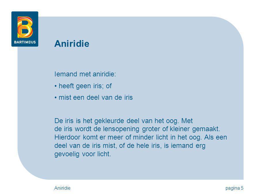 Aniridiepagina 5 Aniridie Iemand met aniridie: heeft geen iris; of mist een deel van de iris De iris is het gekleurde deel van het oog. Met de iris wo