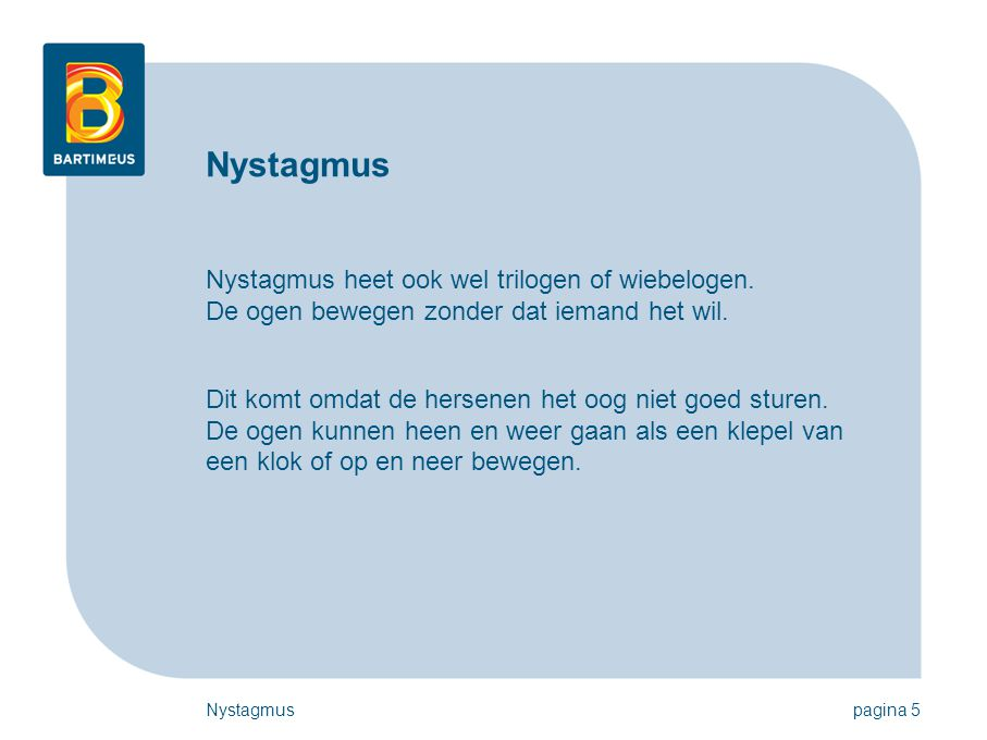 Nystagmuspagina 5 Nystagmus Nystagmus heet ook wel trilogen of wiebelogen. De ogen bewegen zonder dat iemand het wil. Dit komt omdat de hersenen het o