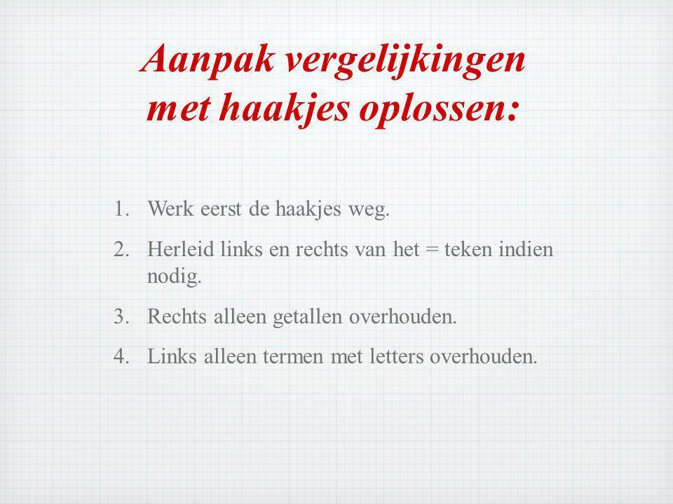 Aanpak vergelijkingen met haakjes oplossen: 1.Werk eerst de haakjes weg.