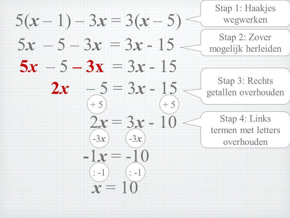 Stap 1: Haakjes wegwerken 5x – 5 – 3x = 3x - 15 Stap 2: Zover mogelijk herleiden 2x – 5 = 3x - 15 Stap 3: Rechts getallen overhouden + 5 2x = 3x - 10