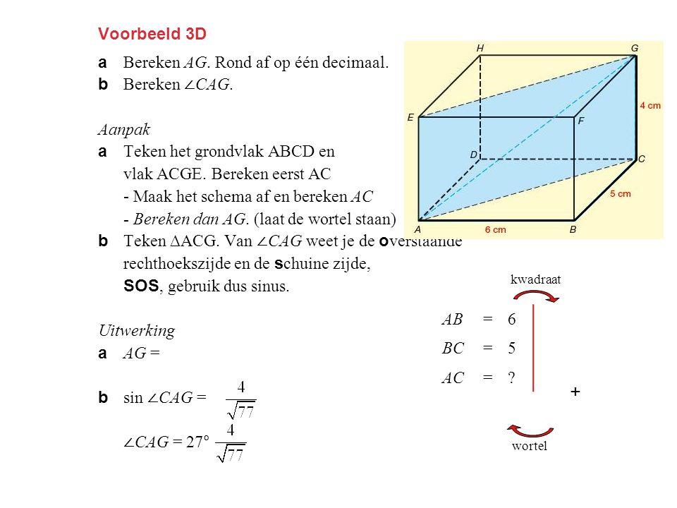 Voorbeeld 3D a Bereken AG. Rond af op één decimaal. b Bereken ∠ CAG. Aanpak a Teken het grondvlak ABCD en vlak ACGE. Bereken eerst AC - Maak het schem