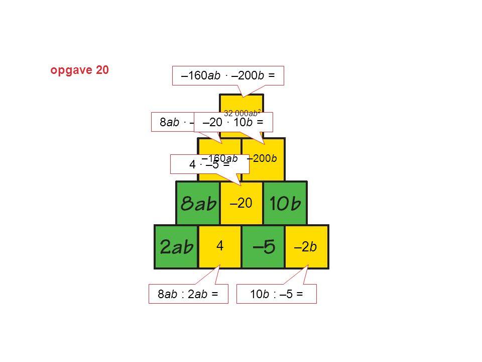 opgave 20 8ab : 2ab = 4 10b : –5 = –2b 4 · –5 = –20 8ab · –20 = –160ab –20 · 10b = –200b –160ab · –200b = 32 000ab 2