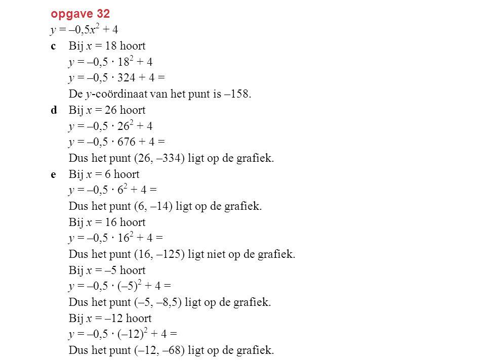 opgave 32 y = –0,5x 2 + 4 cBij x = 18 hoort y = –0,5 · 18 2 + 4 y = –0,5 · 324 + 4 = –158. De y-coördinaat van het punt is –158. dBij x = 26 hoort y =