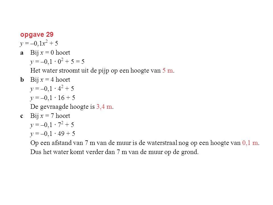 opgave 29 y = –0,1x 2 + 5 aBij x = 0 hoort y = –0,1 · 0 2 + 5 = 5 Het water stroomt uit de pijp op een hoogte van 5 m. bBij x = 4 hoort y = –0,1 · 4 2