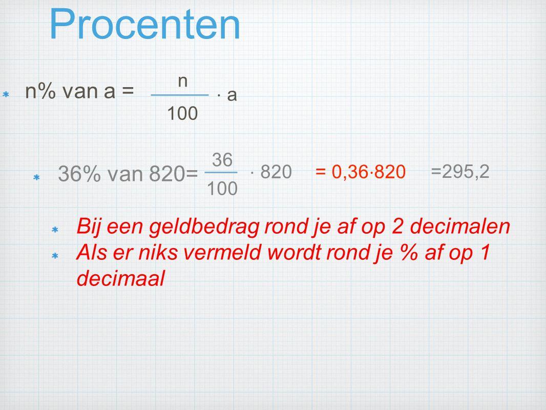 Procenten n% van a = 36% van 820= Bij een geldbedrag rond je af op 2 decimalen Als er niks vermeld wordt rond je % af op 1 decimaal n 100 ⋅ a 36 100 ⋅